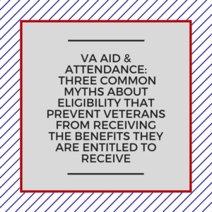 VA Aid & Attendance: Three Common Myths About Eligibility That Prevent Veterans From Receiving The Benefits They Are Entitled To Receive
