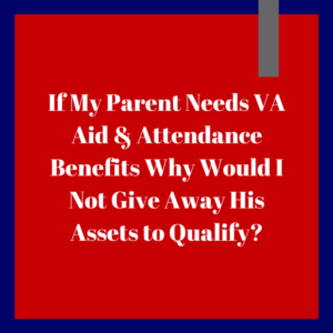 If My Parent Needs VA Aid & Attendance Benefits Why Would I Not Give Away His Assets to Qualify?