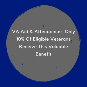 VA Aid & Attendance:  Only 10% Of Eligible Veterans Receive This Valuable Benefit