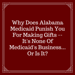Why Does Alabama Medicaid Punish You For Making Gifts -- It's None Of Medicaid's Business!