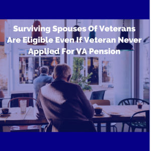 Surviving Spouses Of Veterans Are Eligible Even If Veteran Never Applied For VA Pension