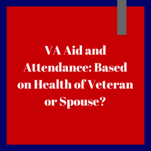 VA Aid and Attendance -- Based on Health of Veteran or Spouse?