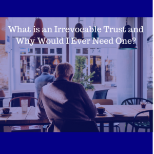 What is an Irrevocable Trust and Why Would I Ever Need One?