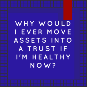 Why Would I Ever Move Assets Into A Trust If I'm Healthy Now?