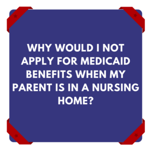 Why Would I Not Apply For Medicaid Benefits When My Parent Is In A Nursing Home?
