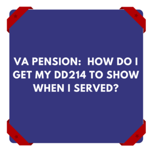 VA Pension:  How Do I Get My DD214 To Show When I Served?
