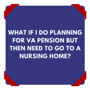 What If I Do Planning For VA Pension But Then Need To Go To A Nursing Home?