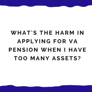 What's The Harm In Applying For VA Pension When I Have Too Many Assets?