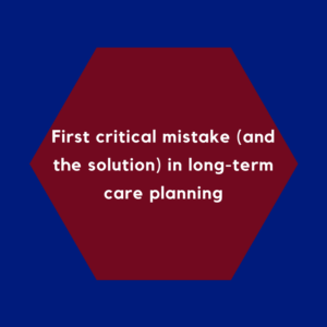 First critical mistake (and the solution) in long-term care planning