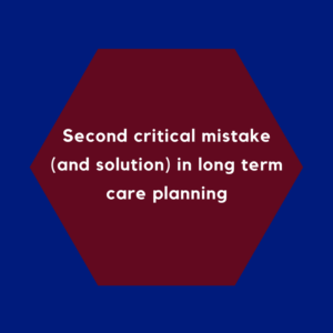 Second critical mistake (and solution) in long term care planning