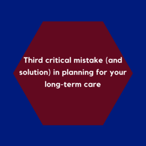 Third critical mistake (and solution) in planning for your long-term care