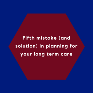Fifth mistake (and solution) in planning for your long term care