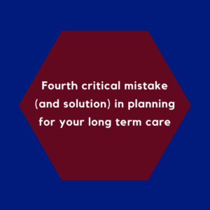 Fourth critical mistake (and solution) in planning for your long term care