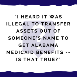 """I heard it was illegal to transfer assets out of someone's name to get Alabama Medicaid benefits."""