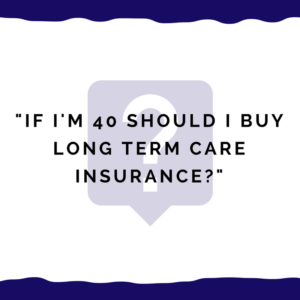 """If I'm 40 should I buy long term care insurance?"""