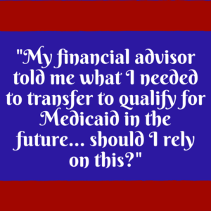 """My financial advisor told me what I needed to transfer to qualify for Medicaid in the future – should I rely on this?"""