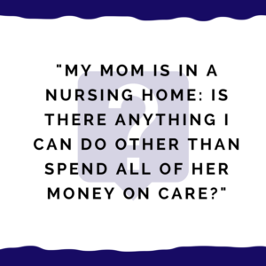 """My mom is in a nursing home -- is there anything I can do other than spend all of her money on care?"""