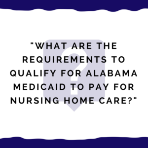 """What are the requirements to qualify for Alabama Medicaid to pay for nursing home care?"""