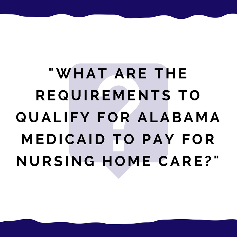 What are the three 3 requirements to qualify for alabama medicaid what are the requirements to qualify for alabama medicaid to pay for nursing home care ccuart Gallery