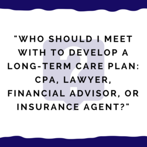 """Who should I meet with to develop a long-term care plan -- CPA, lawyer, financial advisor, or insurance agent?"""