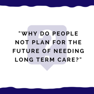 """Why do people not plan for the future of needing long term care?"""
