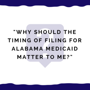 """Why should the timing of filing for Alabama Medicaid matter to me?"""