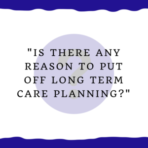 """Is there any reason to put off long term care planning?"""