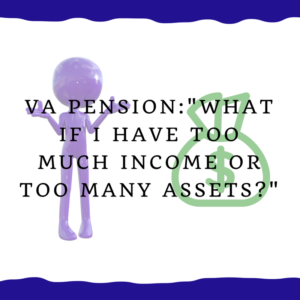 "VA Pension -- ""What if I have too much income or too many assets?"""