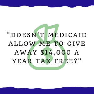 """Doesn't Medicaid allow me to give away $14,000 a year tax free?"""