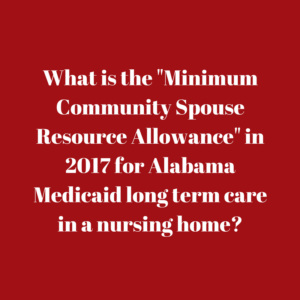 "What is the ""Minimum Community Spouse Resource Allowance"" in 2017 for Alabama Medicaid long term care in a nursing home"