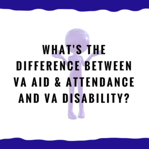 What's the difference between VA Aid & Attendance and VA Disability?