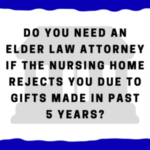 Do you need an elder law attorney if the nursing home rejects you due to gifts made in past 5 years?